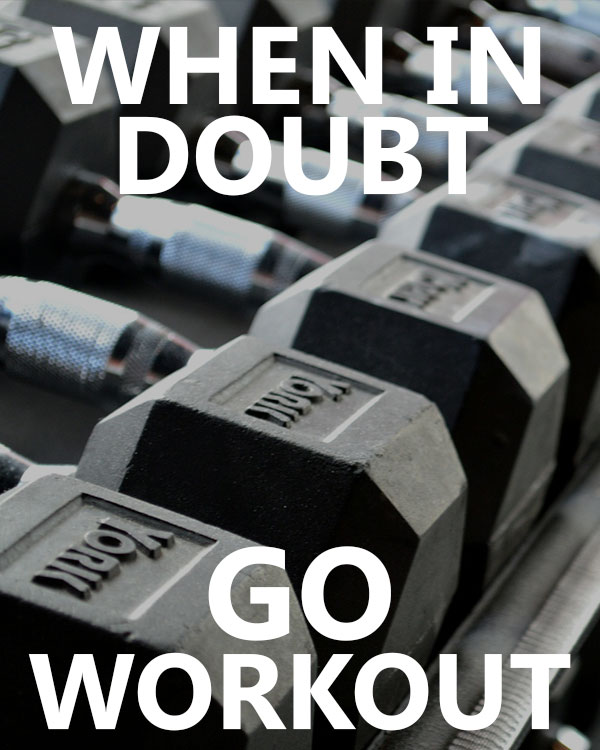 When In Doubt, Go Workout!